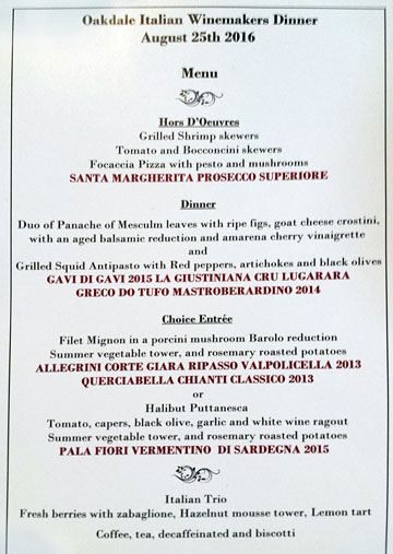 Oakdale Italian Winemakers Dinner • August 25th 2016 ¶ Menu ¶ Hors D'Oeuvres: Grilled Shrimp skewers • Tomato and Bocconcini skewers • Focaccia Pizza with pesto and mushrooms • SANTA MARGHERITA PROSECCO SUPERIORE ¶ Dinner: Duo of Panache of Mesculm leaves with ripe figs, goat cheese crostini, with an aged balsamic reduction and amarena cherry vinaigrette • and • Grilled Squid Antipasto with Red peppers, artichokes and black olives • GAVI DI GAVI 2015 LA GIUSTINIANA CRU LUGARARA • GRECO DI TUFO MASTROBERARDINO 2014 ¶ Choice Entrée: Filet Mignon in a porcini mushroom Barolo reduction • Summer vegetable tower, and rosemary roasted potatoes • ALLEGRINI CORTE GIARA RIPASSO VALPOLICELLA 2013 • QUERCIABELLA CHIANTI CLASSICO 2013 • or • Halibut Puttanesca • Tomato, capers, black olive, garlic and white wine ragout • Summer vegetable tower, and rosemary roasted potatoes • PALA FIORI VERMENTINO DI SARDEGNA 2015 ¶ Italian Trio: Fresh berries with zabaglione, Hazelnut mousse tower, Lemon tart ¶ Coffee, tea, decaffeinated and biscotti