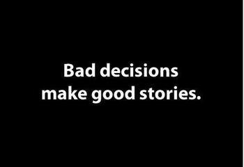 Las malas decisions hacen buenas historias...