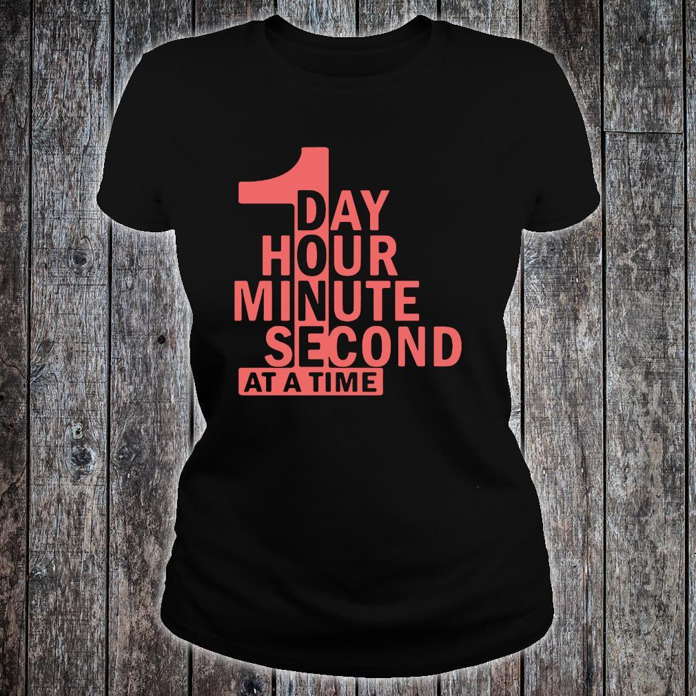 1 Day 1 Hour 1 Minute 1 Second At A Time Shirt ladies tee