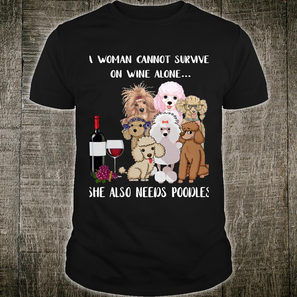 A woman cannot survive on wine alone she also needs poodles shirt