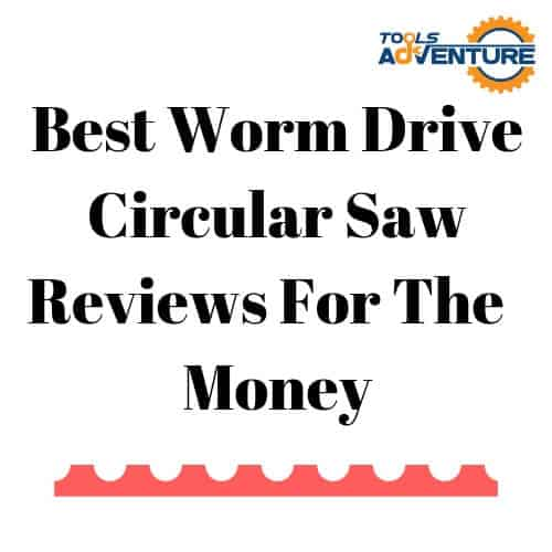 Best Worm Drive Circular Saw Reviews For The Money