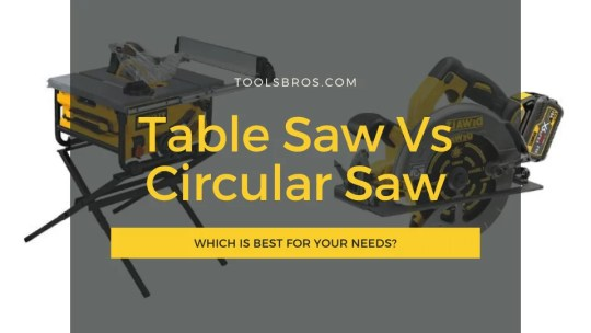 Table Saw Vs Circular Saw: Which is Best for Your Needs?