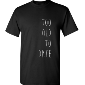 Too Old To Date Tshirt