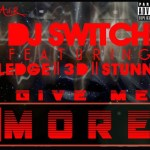 Dj Switch – Give Me More ft Ledge, 3D & Stunna