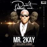 Mr. 2Kay – Don't Leave Me f. Xcellente & Doray (Prod by Popito)