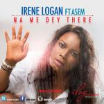 Irene Logan – Na Me Dey There ft. Asem