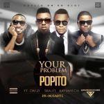 """Popito  – """"Your Problem"""" ft. Orezi, Skales & KaySwitch"""