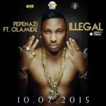 """Pepenazi – """"Illegal"""" ft. Olamide (Prod. By Young John)"""