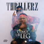 "Thrillerz – ""Comot Ur Leg"" (Prod by Hycent)"