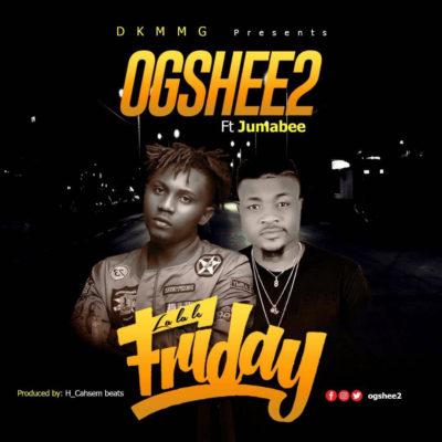 Music: OGShee2 – La La Le Friday ft. Jumabee