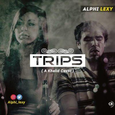 Alphi Lexy – Trips ( A Khalid Cover )