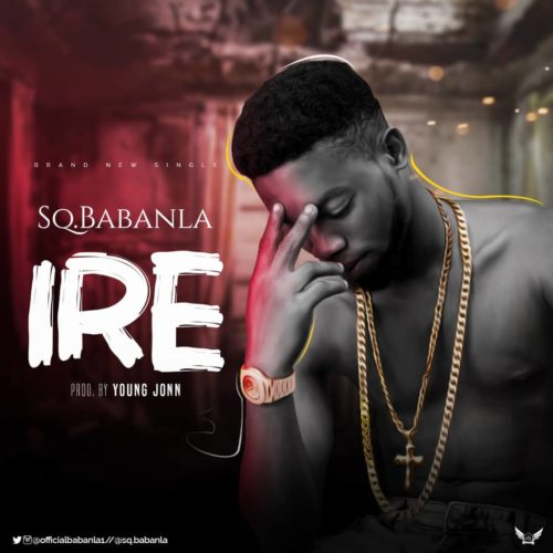 """NEW SONG: SQ Babanla – """"Ire"""" ( Prod. By Young John) Mp3"""