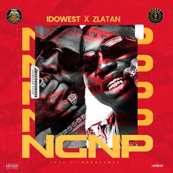 "Idowest x Zlatan – ""NGNP"" (No Girlfriend No Problem)"