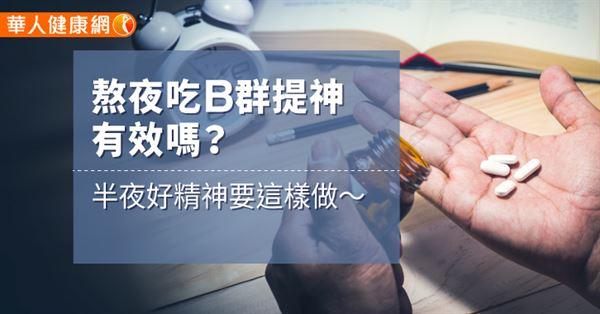 熬夜吃B群提神有效嗎?半夜好精神要這樣做~ | 華人健康網