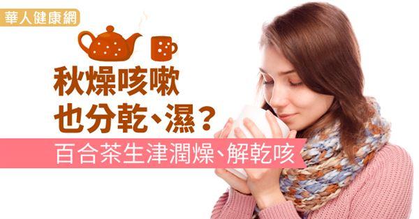 秋燥咳嗽也分乾、濕?百合茶生津潤燥、解乾咳 | 華人健康網