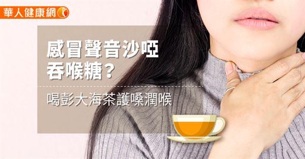 感冒聲音沙啞吞喉糖?喝彭大海茶護嗓潤喉   華人健康網