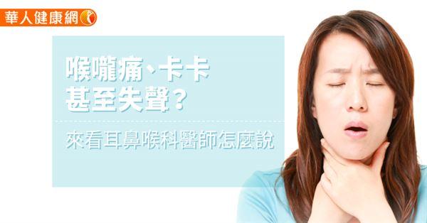 喉嚨痛、卡卡。甚至失聲?來看耳鼻喉科醫師怎麼說 | 華人健康網