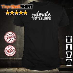 Calmate y ponte a limpiar shirt