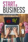 Start a Business: How to Work from Home Making Money Selling on eBay by