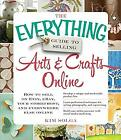Everything Guide to Selling Arts and Crafts Online : How to Sell on Etsy, EBay,
