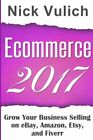 ECOMMERCE 2017: GROW YOUR BUSINESS SELLING ON EBAY, AMAZON, ETSY, By Nick NEW