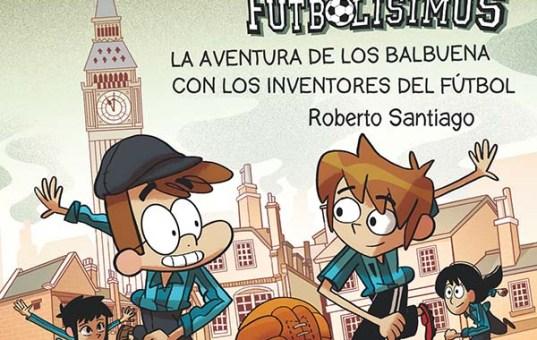 Forasteros del tiempo La aventura de los Balbuena con los inventores del fútbol