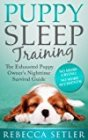 Puppy Sleep Training - The Exhausted Puppy Owner's Nighttime Survival Guide by Rebecca Setler