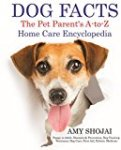 DOG FACTS: The Pet Parents A-To-Z Home Care Encyclopedia: Puppy to Adult, Diseases & Prevention, Dog Training, Veterinary Dog Care, First Aid, Holistic Medicine