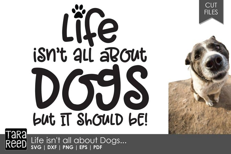 Life isn't all about Dogs - Dog SVG