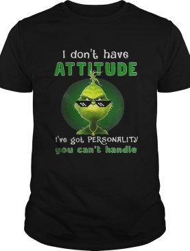 Grinch I dont have attitude Ive got personality shirt
