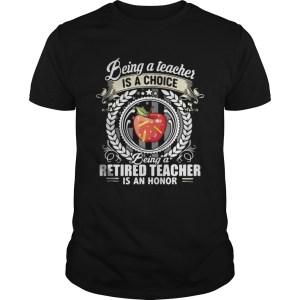 Being a teacher is a choice being a retired teacher is an honor shirt Shirt