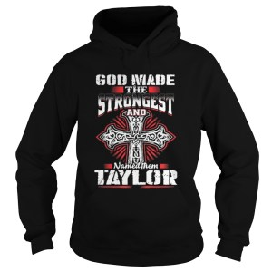 God Made The Strongest And Named Them Taylor Shirt Hoodie