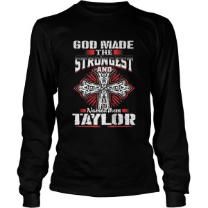 God Made The Strongest And Named Them Taylor Shirt Longsleeve Tee Unisex