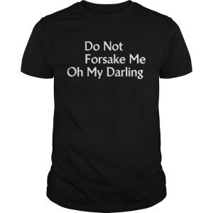 Do Not Forsake Me Oh My Darling Premium Band TShirt Shirt