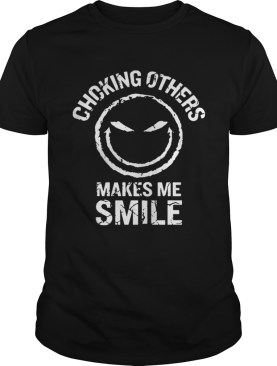 Choking Others Makes me Smile Funny Tshirt