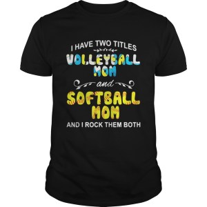 I Have Two Titles Volleyball Mom And Softball Mom And I Rock Them Both Shirt Shirt