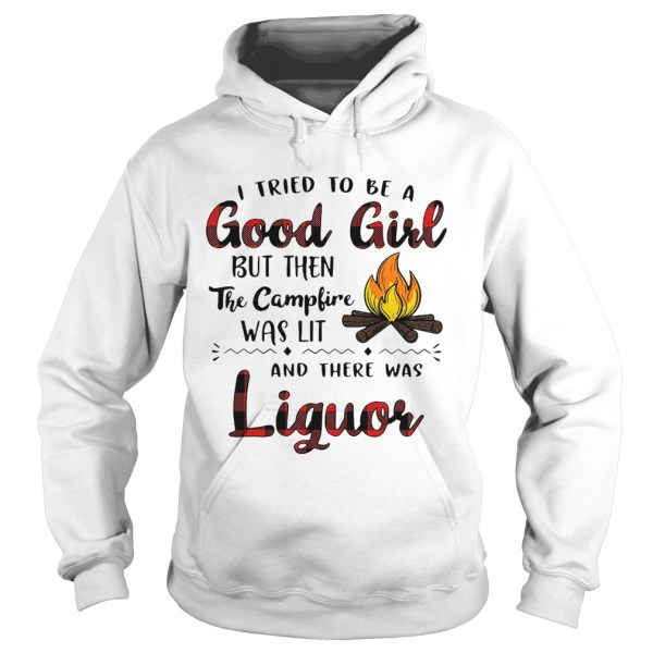 I tried to be a good girl but then the campfire was lit and there was Liquor shirt Hoodie