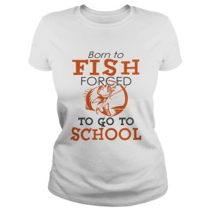 Born to fish forced to go to school TShirt Classic Ladies