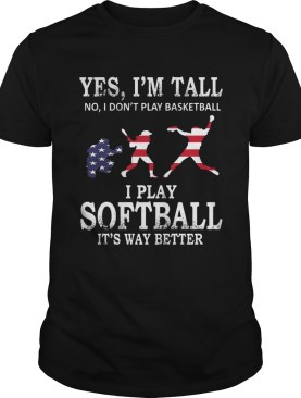 Yes Im Tall I Play Softball Its Way Better TShirt