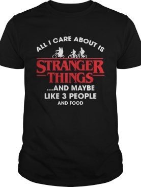 All I Care About Is Stranger Things And Maybe Like 3 People And Food Shirt