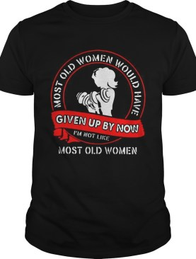 Gym most old women would have given up by now Im not like most old women shirt