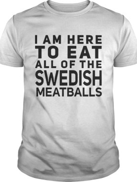 I Am Here To Eat All Of The Swedish Meatballs shirt