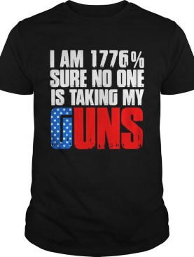I am 1776 sure no one is taking my guns shirt