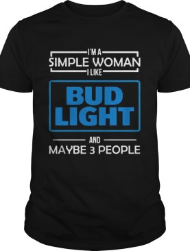 Im the simple woman I like Budlight and maybe 3 people shirt
