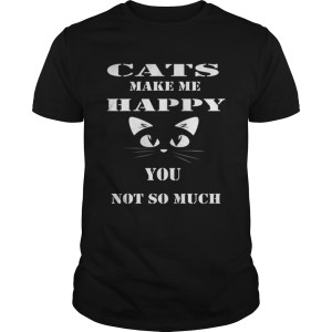 Cats make me happy you not so much Unisex