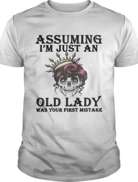 Skull assuming Im just an old lady was your first mistake shirt