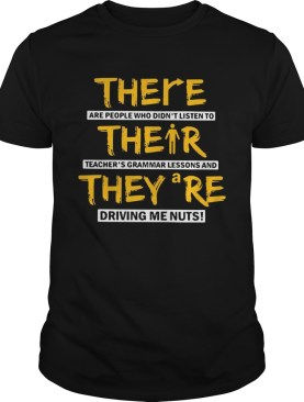There are people who didnt listen to their teachers grammar lessons and they are driving me nuts shirt