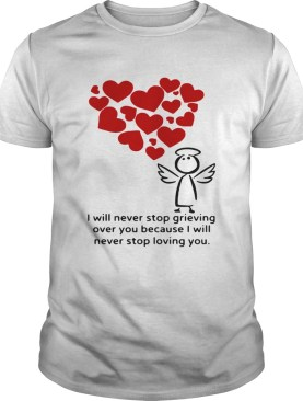 I will never stop grieving over you because i will never stop loving you shirt