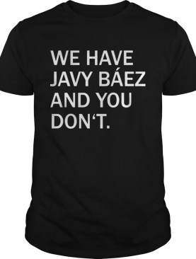 We Have Javy Baez shirt