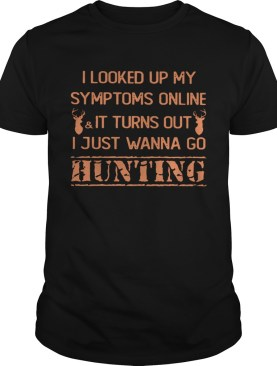I Looked Up My Symptoms Online It Turns Out I Just Wanna Go Hunting Shirt